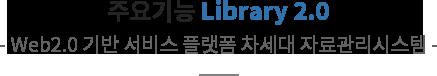 주요기능 Library 2.0 -web2.0 기반 서비스 플랫폼 차세대 자료관리시스템-
